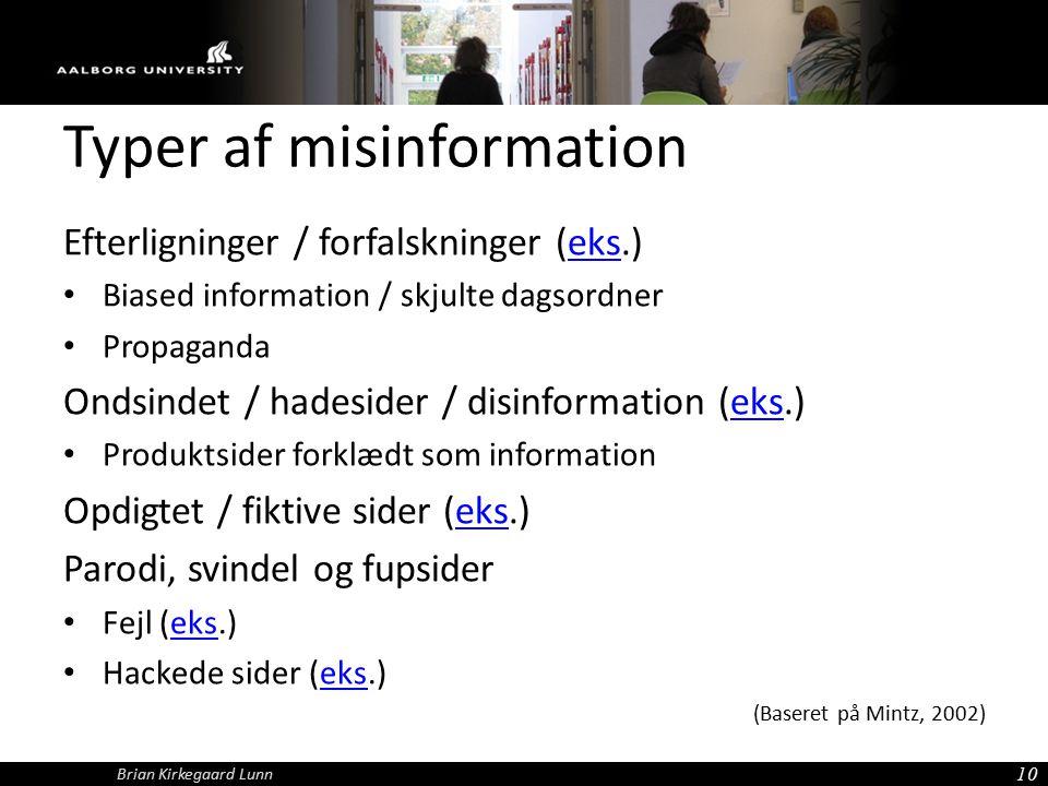 Typer af misinformation Efterligninger / forfalskninger (eks.)eks Biased information / skjulte dagsordner Propaganda Ondsindet / hadesider / disinformation (eks.)eks Produktsider forklædt som information Opdigtet / fiktive sider (eks.)eks Parodi, svindel og fupsider Fejl (eks.)eks Hackede sider (eks.)eks (Baseret på Mintz, 2002) 10 Brian Kirkegaard Lunn