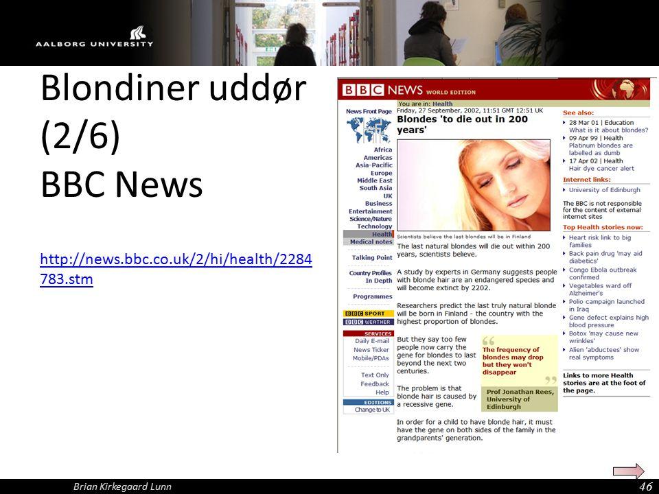 Blondiner uddør (2/6) BBC News http://news.bbc.co.uk/2/hi/health/2284 783.stm 46 Brian Kirkegaard Lunn