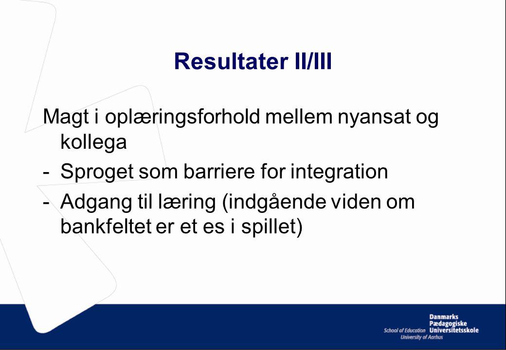 Resultater II/III Magt i oplæringsforhold mellem nyansat og kollega -Sproget som barriere for integration -Adgang til læring (indgående viden om bankfeltet er et es i spillet)