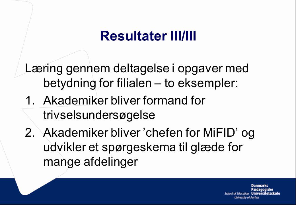 Resultater III/III Læring gennem deltagelse i opgaver med betydning for filialen – to eksempler: 1.Akademiker bliver formand for trivselsundersøgelse 2.Akademiker bliver 'chefen for MiFID' og udvikler et spørgeskema til glæde for mange afdelinger