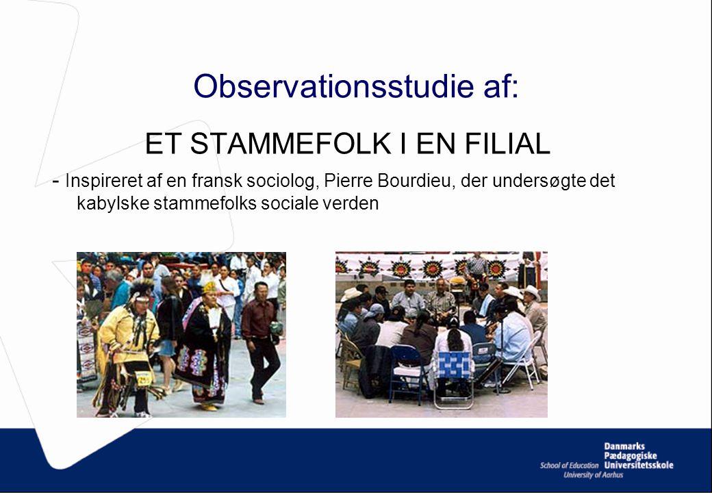 Observationsstudie af: ET STAMMEFOLK I EN FILIAL - Inspireret af en fransk sociolog, Pierre Bourdieu, der undersøgte det kabylske stammefolks sociale verden