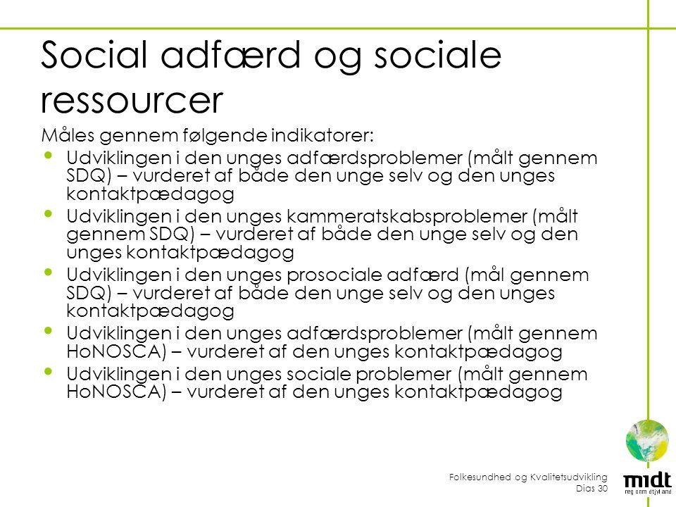 Folkesundhed og Kvalitetsudvikling Dias 30 Social adfærd og sociale ressourcer Måles gennem følgende indikatorer: Udviklingen i den unges adfærdsproblemer (målt gennem SDQ) – vurderet af både den unge selv og den unges kontaktpædagog Udviklingen i den unges kammeratskabsproblemer (målt gennem SDQ) – vurderet af både den unge selv og den unges kontaktpædagog Udviklingen i den unges prosociale adfærd (mål gennem SDQ) – vurderet af både den unge selv og den unges kontaktpædagog Udviklingen i den unges adfærdsproblemer (målt gennem HoNOSCA) – vurderet af den unges kontaktpædagog Udviklingen i den unges sociale problemer (målt gennem HoNOSCA) – vurderet af den unges kontaktpædagog