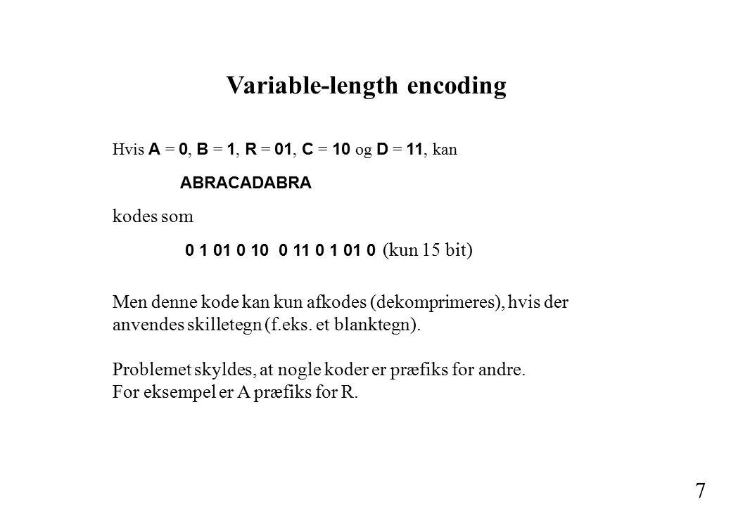 6 Fixed-length encoding Strengen ABRACADABRA (11 tegn) fylder 11 * 8 bit = 88 bit i byte-kode 11 * 5 bit = 55 biti 5-bit-kode 11 * 3 bit = 33 biti 3-bit-kode (kun 5 forskellige bogstaver) D forekommer kun 1 gang, mens A forekommer 5 gange.