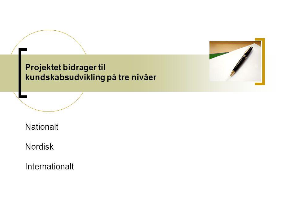 Projektet bidrager til kundskabsudvikling på tre nivåer Nationalt Nordisk Internationalt