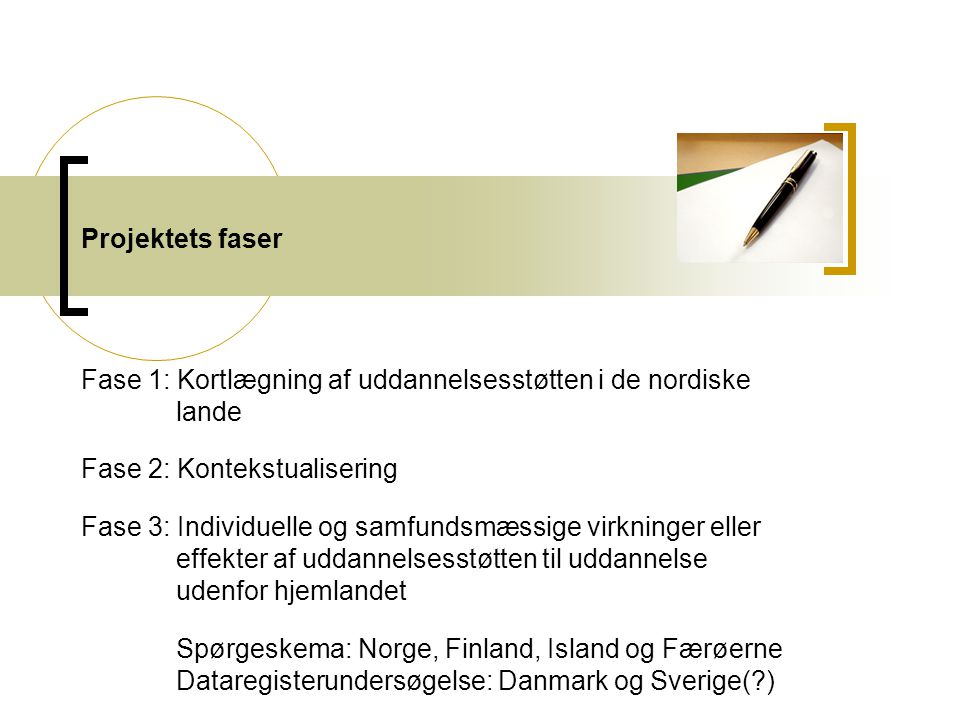 Projektets faser Fase 1: Kortlægning af uddannelsesstøtten i de nordiske lande Fase 2: Kontekstualisering Fase 3: Individuelle og samfundsmæssige virkninger eller effekter af uddannelsesstøtten til uddannelse udenfor hjemlandet Spørgeskema: Norge, Finland, Island og Færøerne Dataregisterundersøgelse: Danmark og Sverige( )