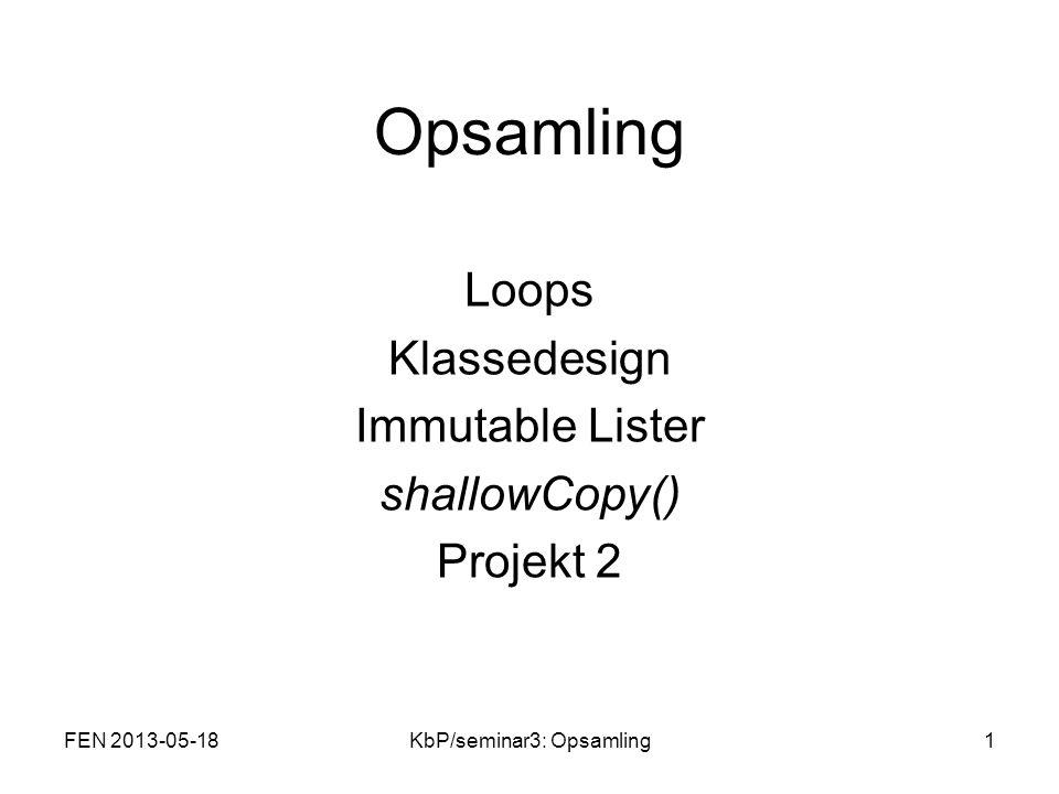 Opsamling Loops Klassedesign Immutable Lister shallowCopy() Projekt 2 FEN 2013-05-181KbP/seminar3: Opsamling