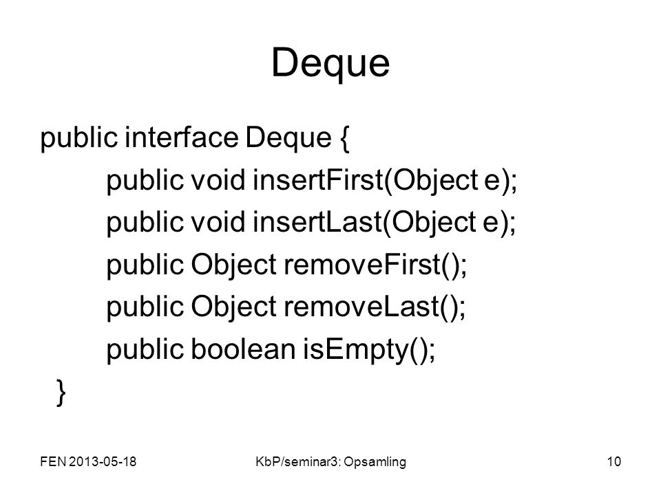 Deque public interface Deque { public void insertFirst(Object e); public void insertLast(Object e); public Object removeFirst(); public Object removeLast(); public boolean isEmpty(); } FEN 2013-05-1810KbP/seminar3: Opsamling