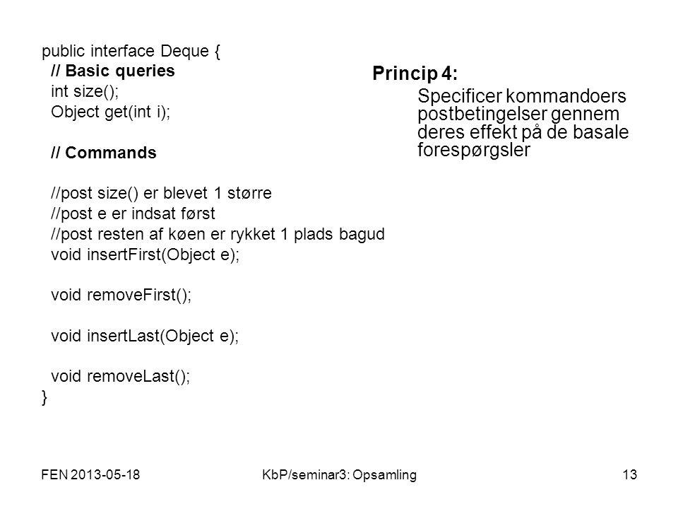 public interface Deque { // Basic queries int size(); Object get(int i); // Commands //post size() er blevet 1 større //post e er indsat først //post resten af køen er rykket 1 plads bagud void insertFirst(Object e); void removeFirst(); void insertLast(Object e); void removeLast(); } Princip 4: Specificer kommandoers postbetingelser gennem deres effekt på de basale forespørgsler FEN 2013-05-1813KbP/seminar3: Opsamling