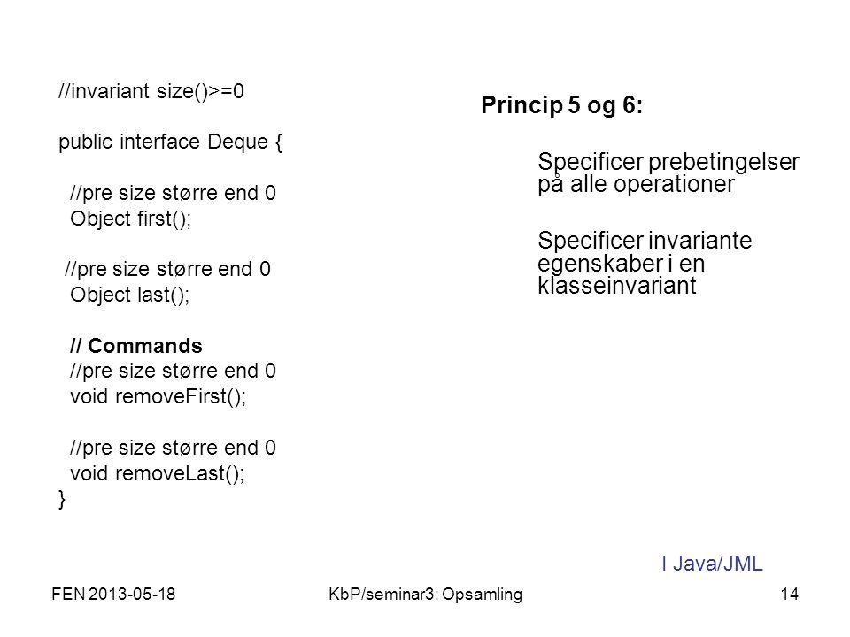 Princip 5 og 6: Specificer prebetingelser på alle operationer Specificer invariante egenskaber i en klasseinvariant //invariant size()>=0 public interface Deque { //pre size større end 0 Object first(); //pre size større end 0 Object last(); // Commands //pre size større end 0 void removeFirst(); //pre size større end 0 void removeLast(); } I Java/JML FEN 2013-05-1814KbP/seminar3: Opsamling