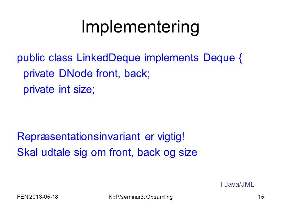 Implementering public class LinkedDeque implements Deque { private DNode front, back; private int size; Repræsentationsinvariant er vigtig.