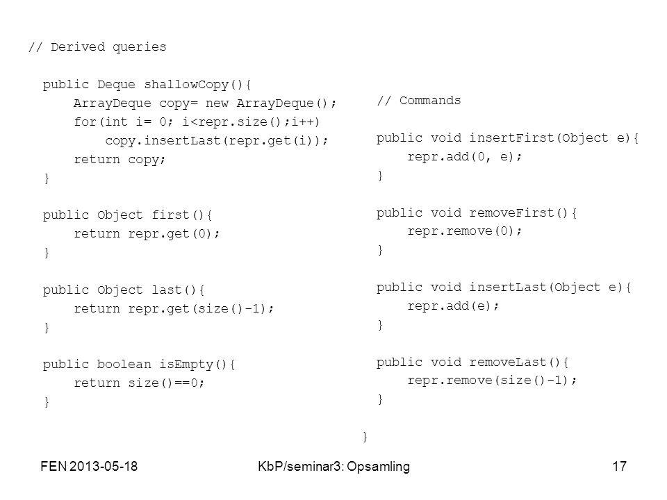 // Derived queries public Deque shallowCopy(){ ArrayDeque copy= new ArrayDeque(); for(int i= 0; i<repr.size();i++) copy.insertLast(repr.get(i)); return copy; } public Object first(){ return repr.get(0); } public Object last(){ return repr.get(size()-1); } public boolean isEmpty(){ return size()==0; } // Commands public void insertFirst(Object e){ repr.add(0, e); } public void removeFirst(){ repr.remove(0); } public void insertLast(Object e){ repr.add(e); } public void removeLast(){ repr.remove(size()-1); } } FEN 2013-05-1817KbP/seminar3: Opsamling