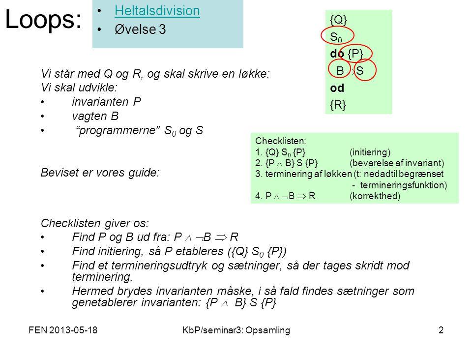 FEN 2013-05-18KbP/seminar3: Opsamling2 Vi står med Q og R, og skal skrive en løkke: Vi skal udvikle: invarianten P vagten B programmerne S 0 og S Beviset er vores guide: Checklisten giver os: Find P og B ud fra: P   B  R Find initiering, så P etableres ({Q} S 0 {P}) Find et termineringsudtryk og sætninger, så der tages skridt mod terminering.