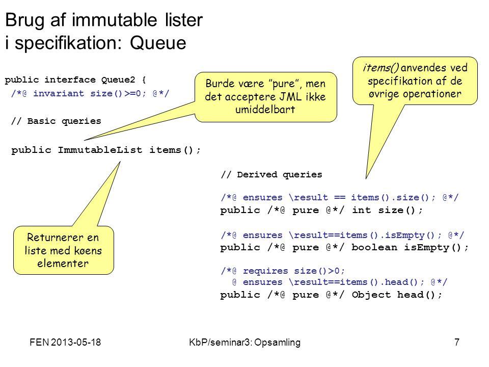 FEN 2013-05-18KbP/seminar3: Opsamling7 Brug af immutable lister i specifikation: Queue public interface Queue2 { /*@ invariant size()>=0; @*/ // Basic queries public ImmutableList items(); // Derived queries /*@ ensures \result == items().size(); @*/ public /*@ pure @*/ int size(); /*@ ensures \result==items().isEmpty(); @*/ public /*@ pure @*/ boolean isEmpty(); /*@ requires size()>0; @ ensures \result==items().head(); @*/ public /*@ pure @*/ Object head(); Returnerer en liste med køens elementer items() anvendes ved specifikation af de øvrige operationer Burde være pure , men det acceptere JML ikke umiddelbart
