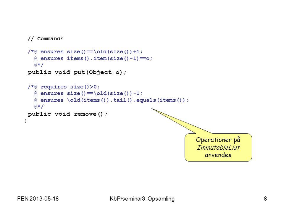 FEN 2013-05-18KbP/seminar3: Opsamling8 // Commands /*@ ensures size()==\old(size())+1; @ ensures items().item(size()-1)==o; @*/ public void put(Object o); /*@ requires size()>0; @ ensures size()==\old(size())-1; @ ensures \old(items()).tail().equals(items()); @*/ public void remove(); } Operationer på ImmutableList anvendes