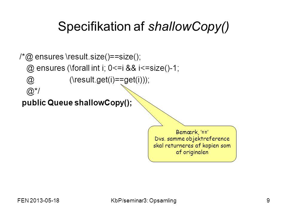 Specifikation af shallowCopy() /*@ ensures \result.size()==size(); @ ensures (\forall int i; 0<=i && i<=size()-1; @ (\result.get(i)==get(i))); @*/ public Queue shallowCopy(); Bemærk, '==' Dvs.