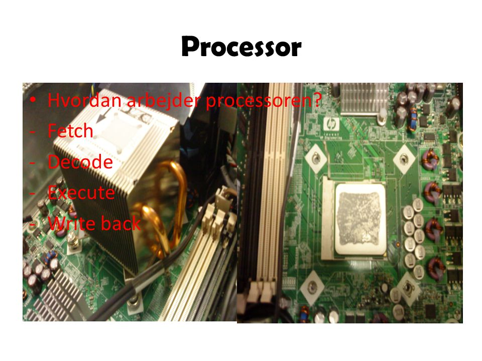 Processor Hvordan arbejder processoren -Fetch -Decode -Execute -Write back