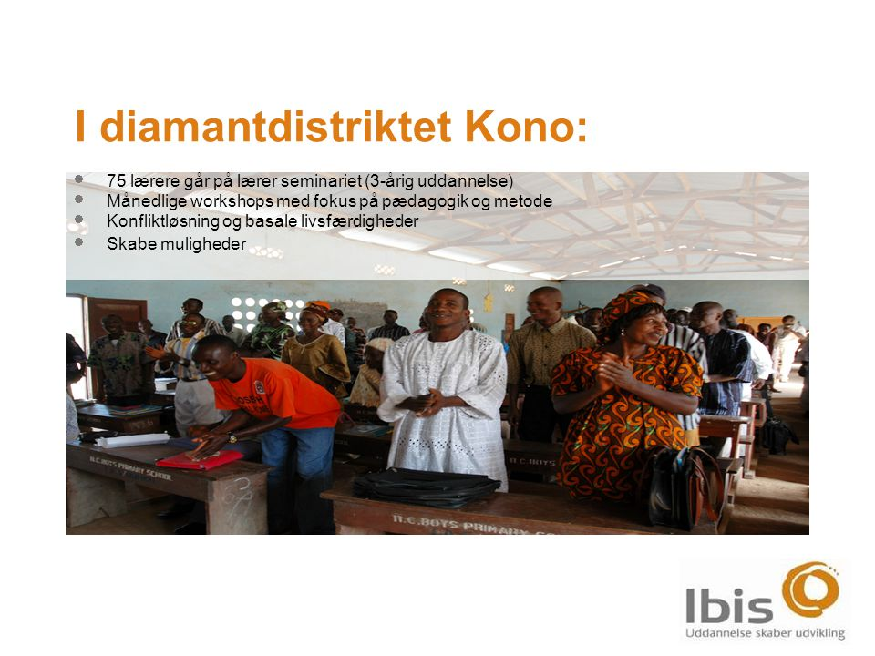  75 lærere går på lærer seminariet (3-årig uddannelse)  Månedlige workshops med fokus på pædagogik og metode  Konfliktløsning og basale livsfærdigheder  Skabe muligheder I diamantdistriktet Kono: