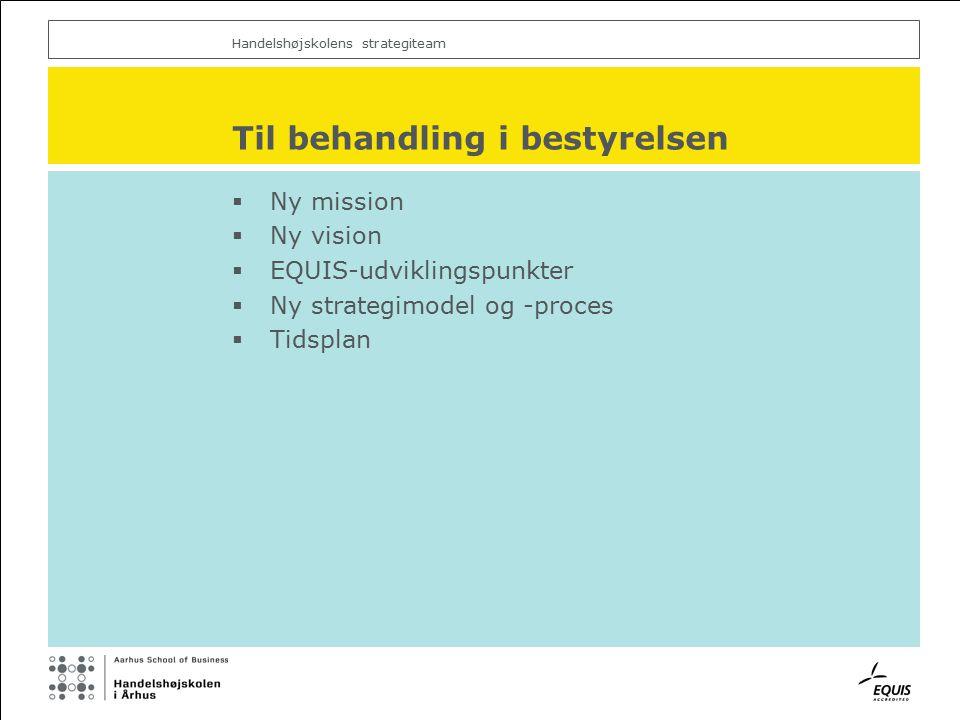 Handelshøjskolens strategiteam Til behandling i bestyrelsen  Ny mission  Ny vision  EQUIS-udviklingspunkter  Ny strategimodel og -proces  Tidsplan