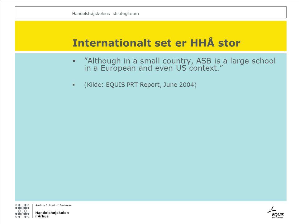 Handelshøjskolens strategiteam Internationalt set er HHÅ stor  Although in a small country, ASB is a large school in a European and even US context.  (Kilde: EQUIS PRT Report, June 2004)