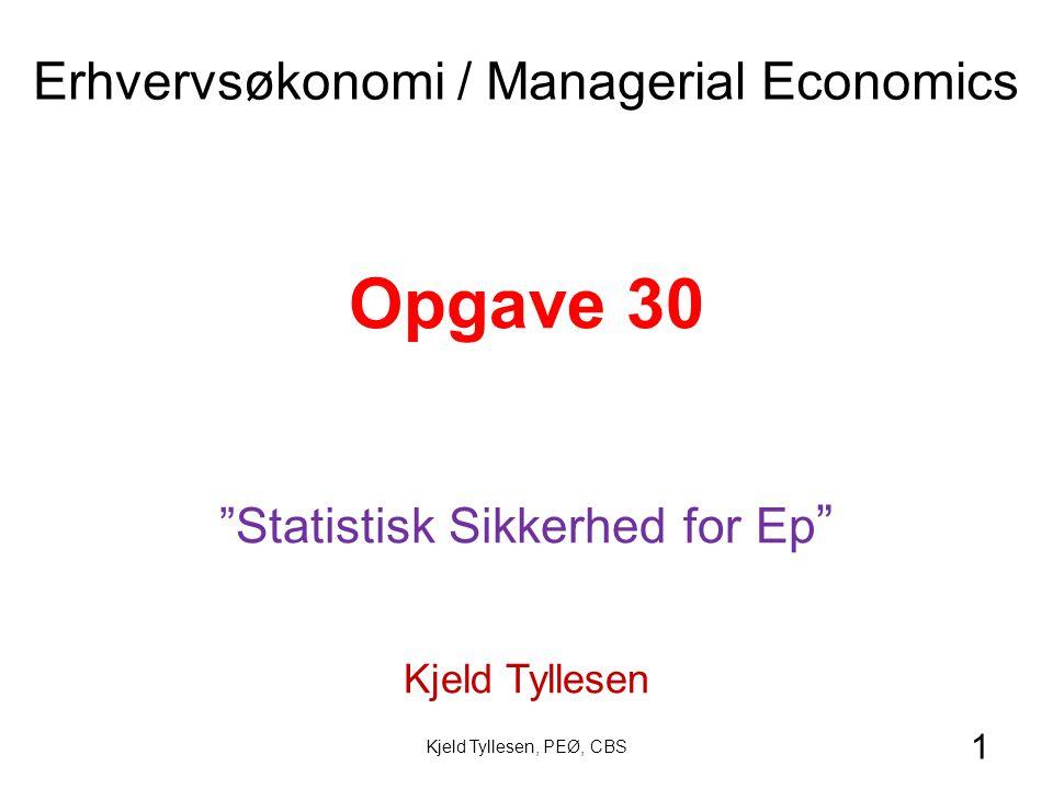 1 Opgave 30 Statistisk Sikkerhed for Ep Kjeld Tyllesen Erhvervsøkonomi / Managerial Economics Kjeld Tyllesen, PEØ, CBS