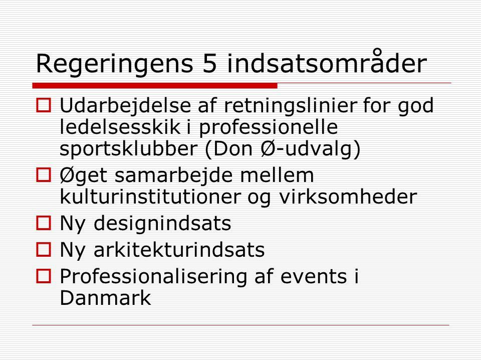 Regeringens 5 indsatsområder  Udarbejdelse af retningslinier for god ledelsesskik i professionelle sportsklubber (Don Ø-udvalg)  Øget samarbejde mellem kulturinstitutioner og virksomheder  Ny designindsats  Ny arkitekturindsats  Professionalisering af events i Danmark