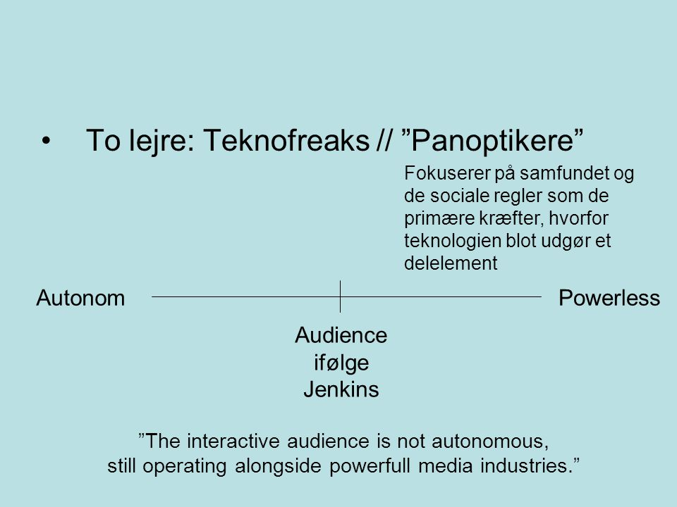 To lejre: Teknofreaks // Panoptikere Fokuserer på samfundet og de sociale regler som de primære kræfter, hvorfor teknologien blot udgør et delelement AutonomPowerless Audience ifølge Jenkins The interactive audience is not autonomous, still operating alongside powerfull media industries.