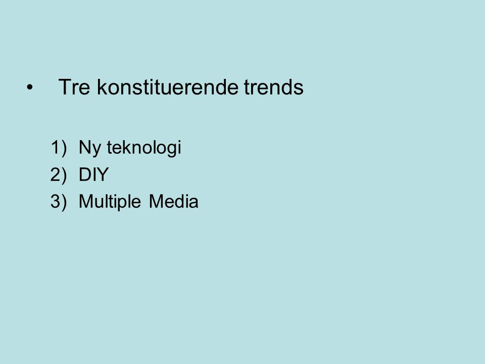 Tre konstituerende trends 1)Ny teknologi 2)DIY 3)Multiple Media