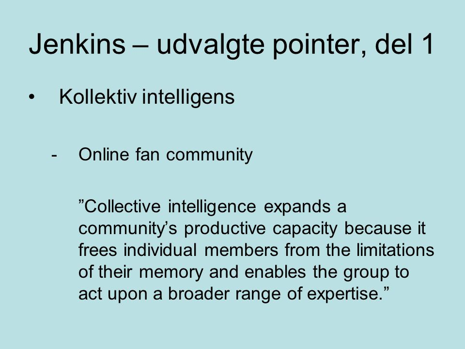 Jenkins – udvalgte pointer, del 1 Kollektiv intelligens -Online fan community Collective intelligence expands a community's productive capacity because it frees individual members from the limitations of their memory and enables the group to act upon a broader range of expertise.