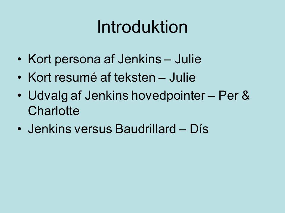 Introduktion Kort persona af Jenkins – Julie Kort resumé af teksten – Julie Udvalg af Jenkins hovedpointer – Per & Charlotte Jenkins versus Baudrillard – Dís