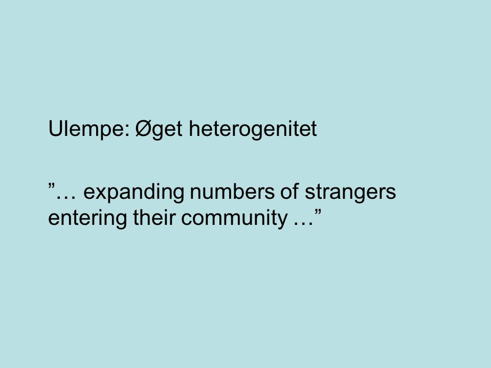 Ulempe: Øget heterogenitet … expanding numbers of strangers entering their community …