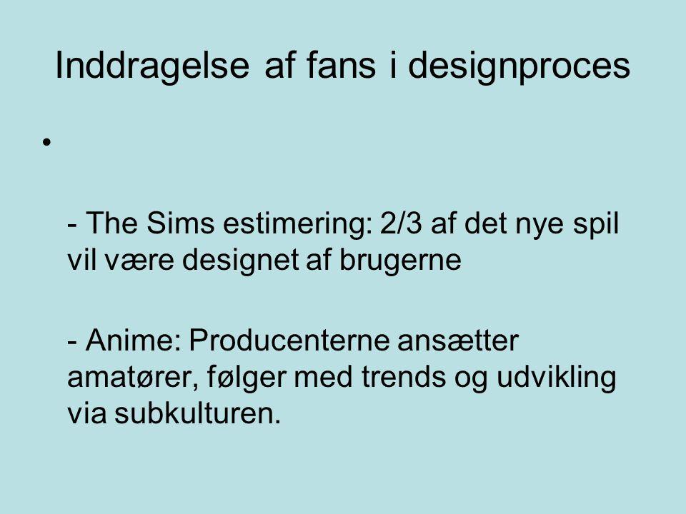Inddragelse af fans i designproces - The Sims estimering: 2/3 af det nye spil vil være designet af brugerne - Anime: Producenterne ansætter amatører, følger med trends og udvikling via subkulturen.