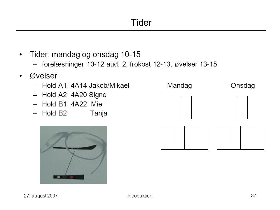 27. august 2007Introduktion37 Tider Tider: mandag og onsdag 10-15 –forelæsninger 10-12 aud.