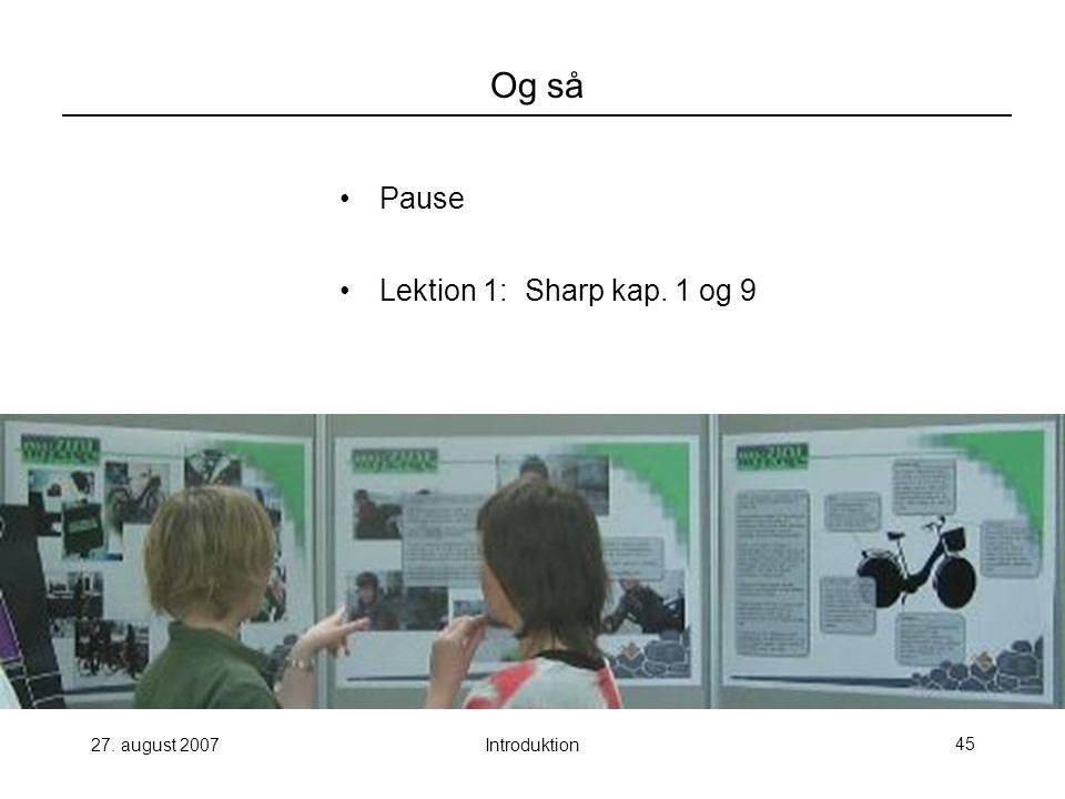 27. august 2007Introduktion45 Og så Pause Lektion 1: Sharp kap. 1 og 9