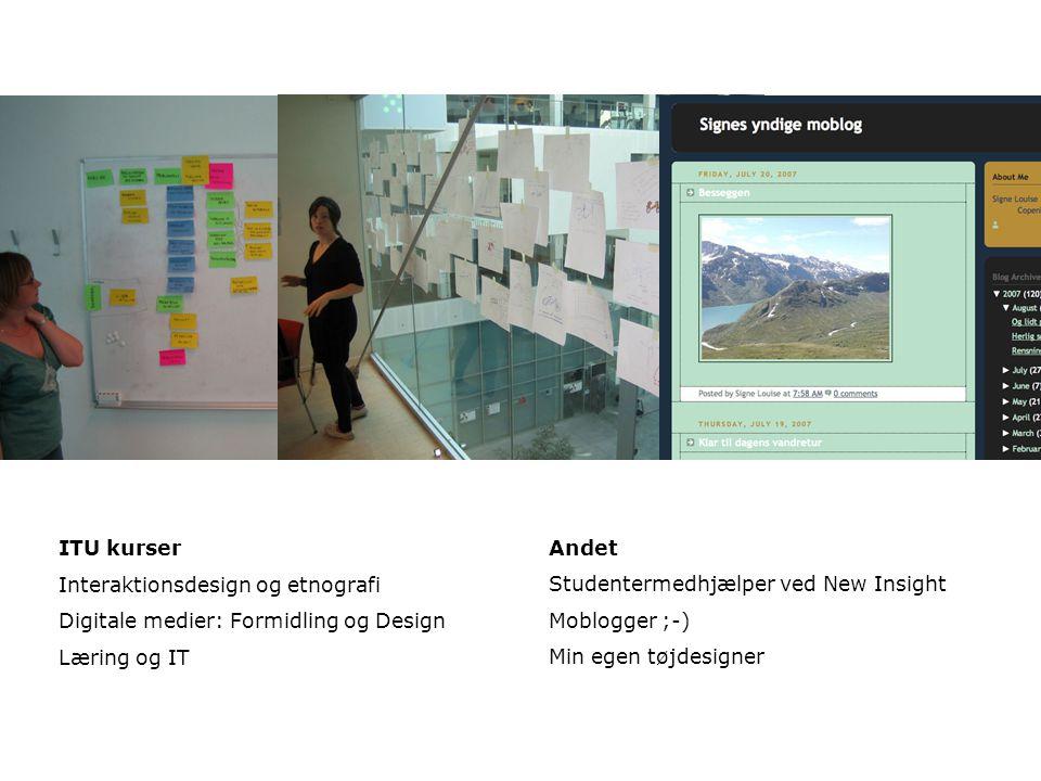 ITU kurser Interaktionsdesign og etnografi Digitale medier: Formidling og Design Læring og IT Andet Studentermedhjælper ved New Insight Moblogger ;-) Min egen tøjdesigner