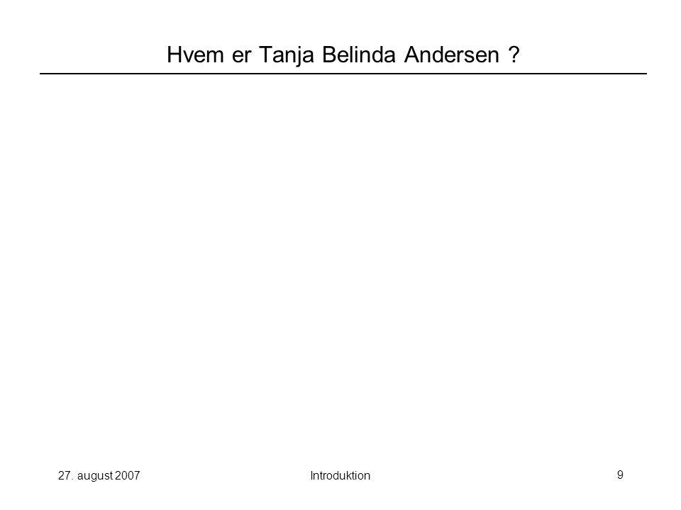 27. august 2007Introduktion9 Hvem er Tanja Belinda Andersen