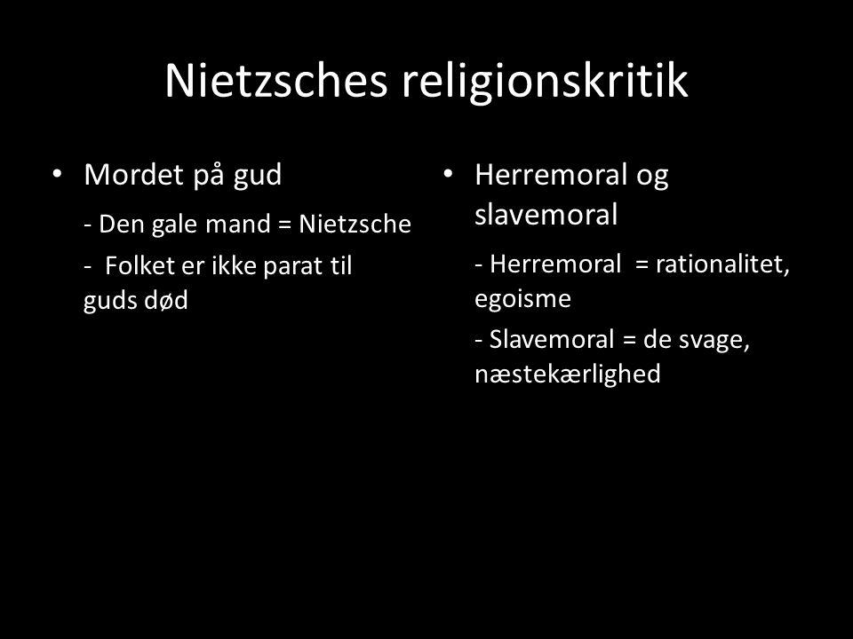 Nietzsches religionskritik Mordet på gud - Den gale mand = Nietzsche - Folket er ikke parat til guds død Herremoral og slavemoral - Herremoral = rationalitet, egoisme - Slavemoral = de svage, næstekærlighed