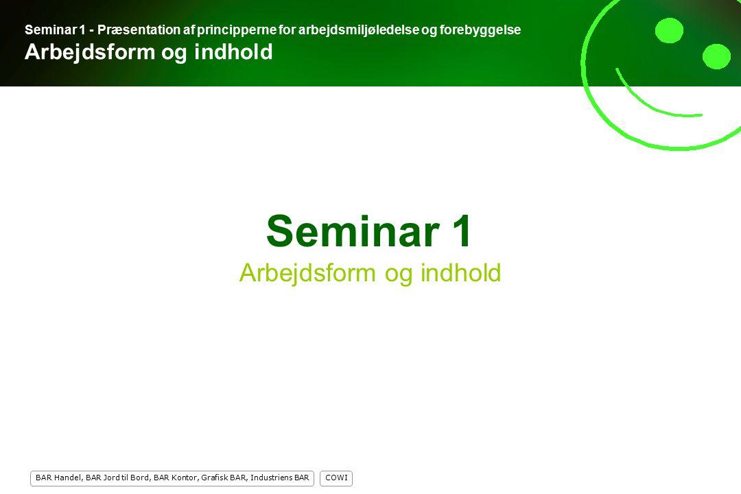 COWI BAR Handel, BAR Jord til Bord, BAR Kontor, Grafisk BAR, Industriens BAR 1 Seminar 1 Arbejdsform og indhold Seminar 1 - Præsentation af principperne for arbejdsmiljøledelse og forebyggelse Arbejdsform og indhold