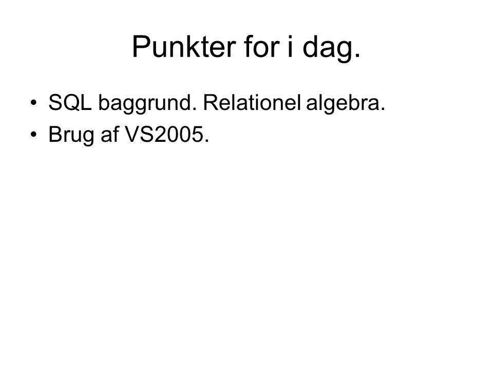 Punkter for i dag. SQL baggrund. Relationel algebra. Brug af VS2005.