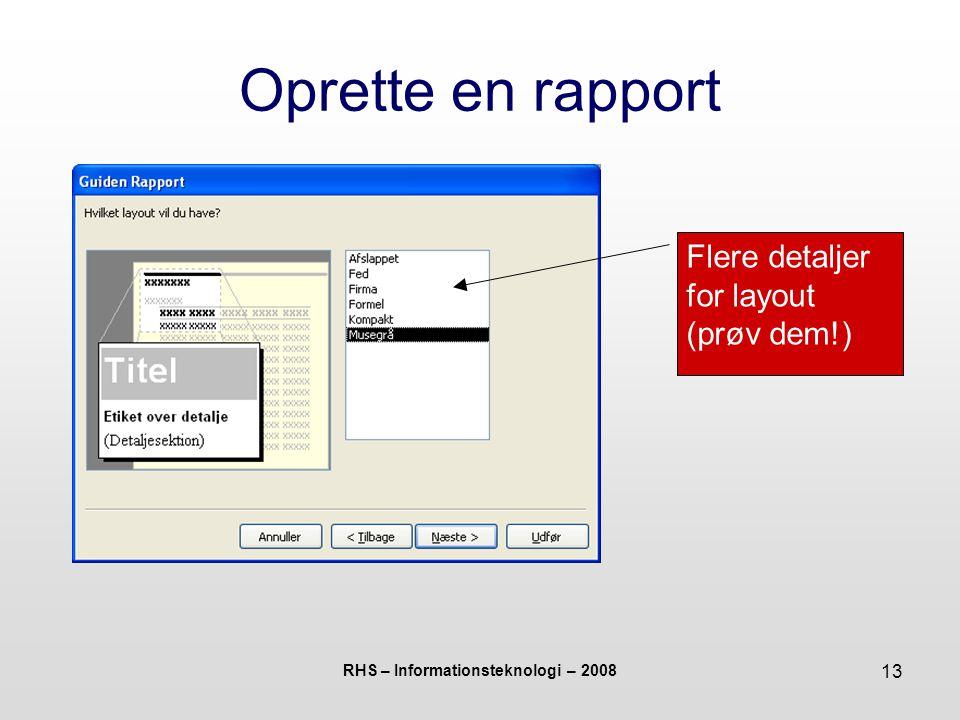 RHS – Informationsteknologi – 2008 13 Oprette en rapport Flere detaljer for layout (prøv dem!)