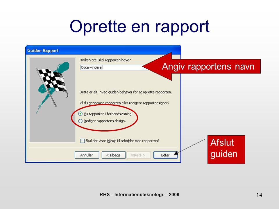 RHS – Informationsteknologi – 2008 14 Oprette en rapport Angiv rapportens navn Afslut guiden