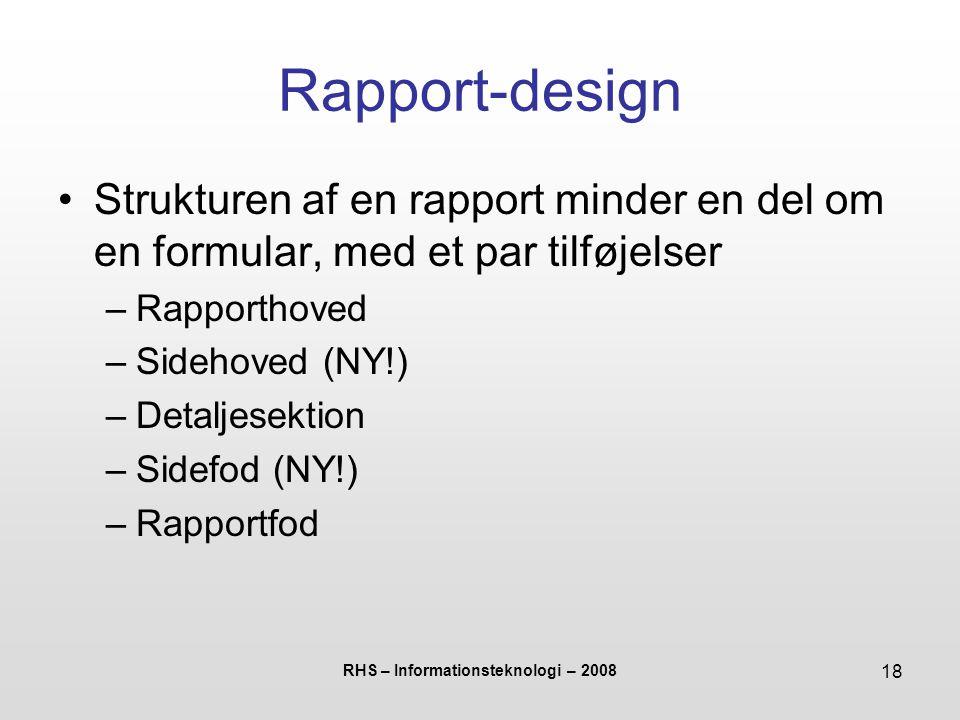 RHS – Informationsteknologi – 2008 18 Rapport-design Strukturen af en rapport minder en del om en formular, med et par tilføjelser –Rapporthoved –Sidehoved (NY!) –Detaljesektion –Sidefod (NY!) –Rapportfod