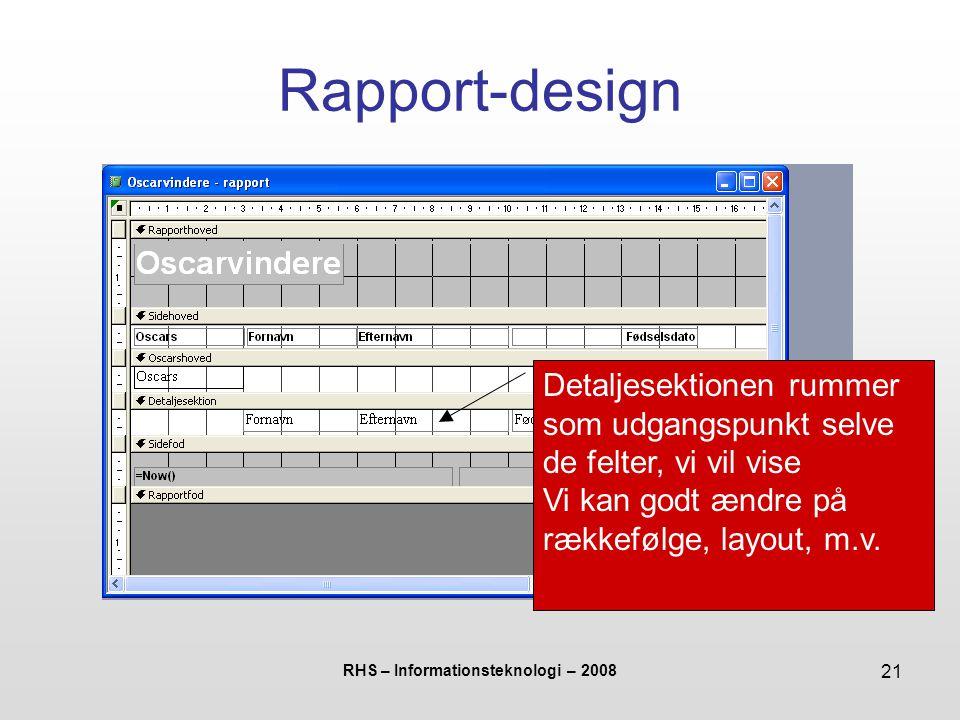 RHS – Informationsteknologi – 2008 21 Rapport-design Detaljesektionen rummer som udgangspunkt selve de felter, vi vil vise Vi kan godt ændre på rækkefølge, layout, m.v.