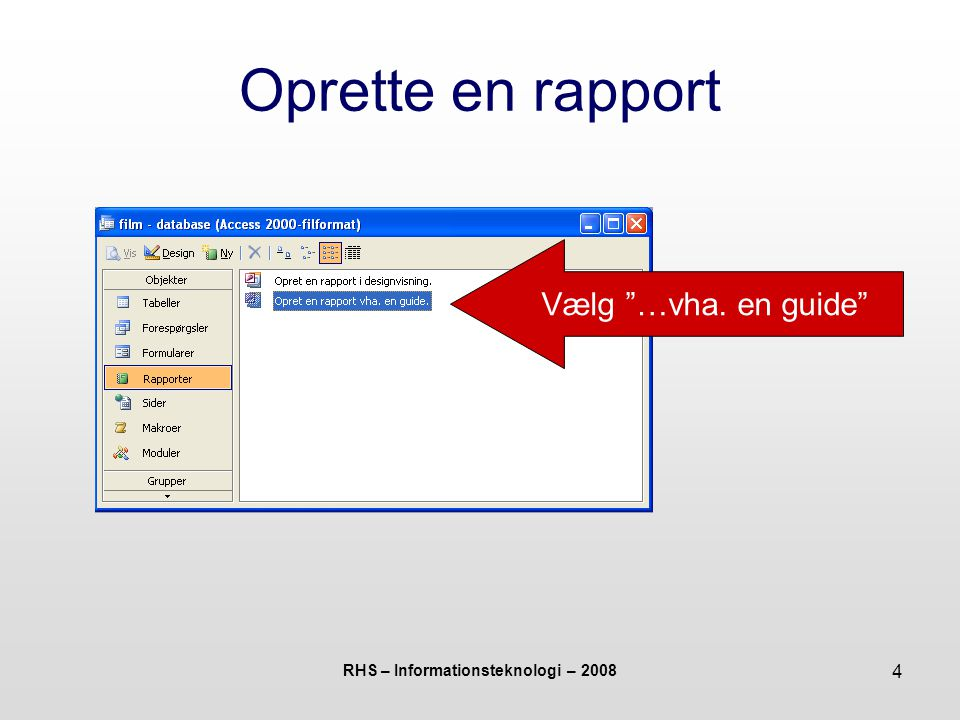 RHS – Informationsteknologi – 2008 4 Oprette en rapport Vælg …vha. en guide