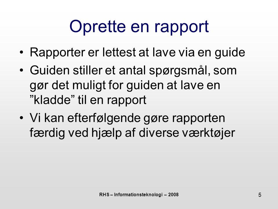 RHS – Informationsteknologi – 2008 5 Oprette en rapport Rapporter er lettest at lave via en guide Guiden stiller et antal spørgsmål, som gør det muligt for guiden at lave en kladde til en rapport Vi kan efterfølgende gøre rapporten færdig ved hjælp af diverse værktøjer