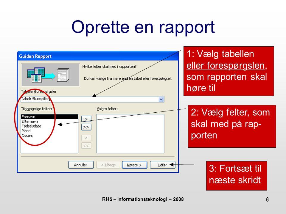 RHS – Informationsteknologi – 2008 6 Oprette en rapport 1: Vælg tabellen eller forespørgslen, som rapporten skal høre til 2: Vælg felter, som skal med på rap- porten 3: Fortsæt til næste skridt