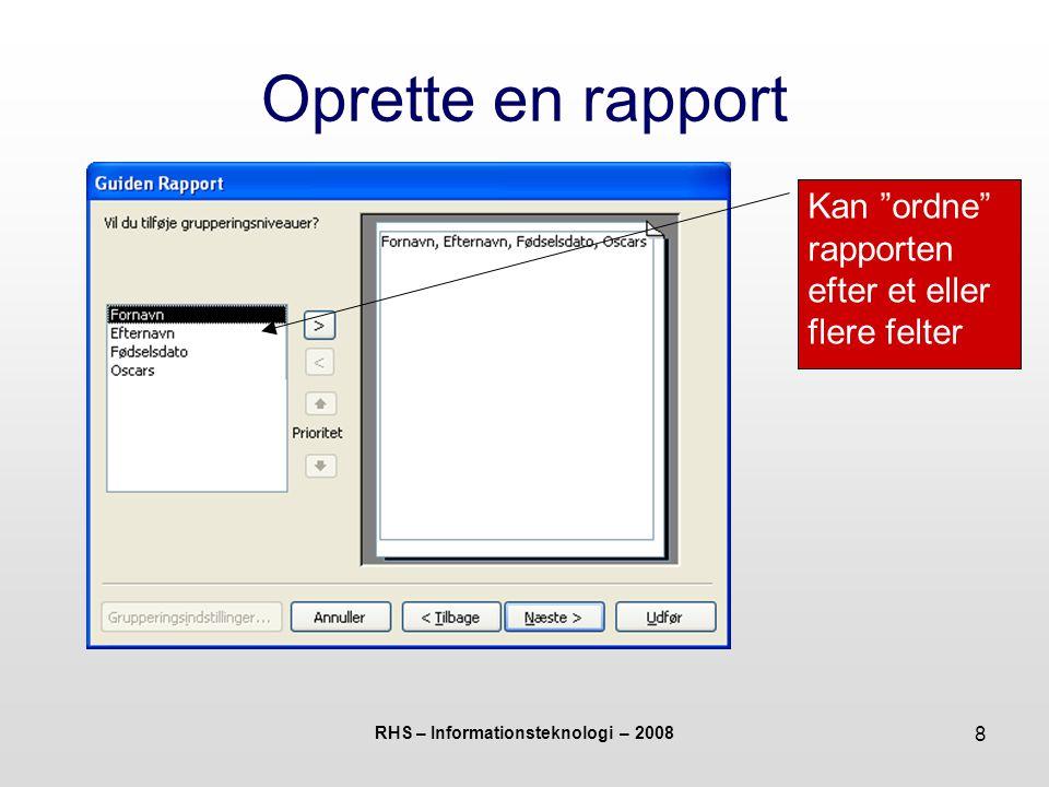 RHS – Informationsteknologi – 2008 8 Oprette en rapport Kan ordne rapporten efter et eller flere felter