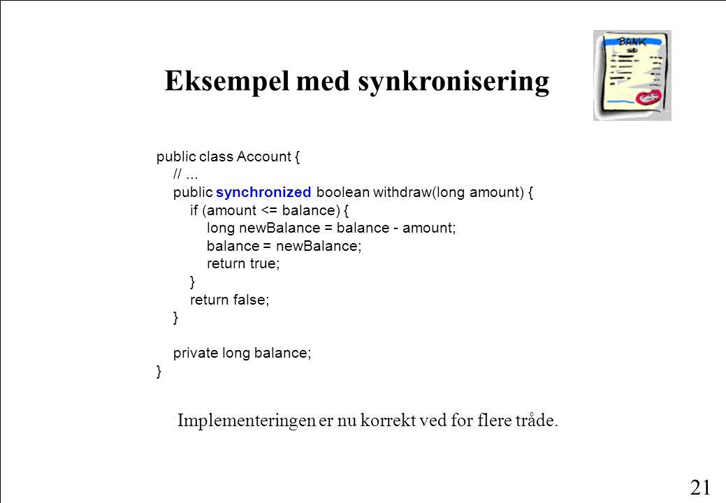 20 Synkronisering på metoder class MyClass { synchronized void aMethod() { «do something» } Hele metodekroppen er en kritisk region.