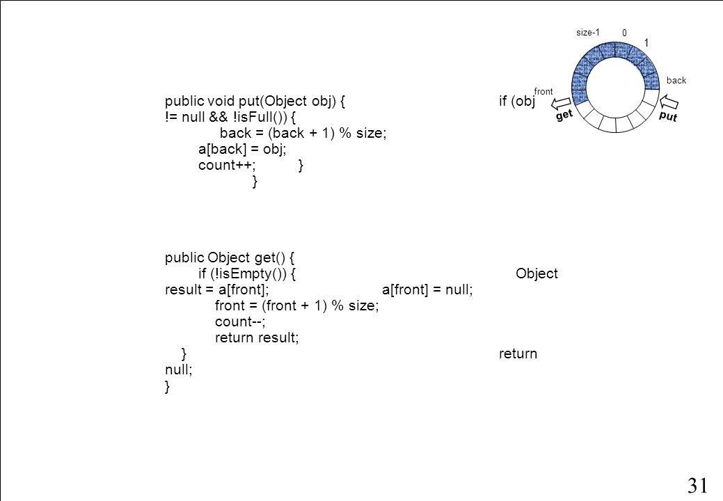 30 En ikke-trådsikker begrænset kø public class BoundedQueue { protected Object[] a; protected int front, back, size, count; public BoundedQueue(int size) { if (size > 0) { this.size = size; a = new Object[size]; back = size - 1; } public boolean isEmpty() { return count == 0; } public boolean isFull() { return count == size; } public int getCount() { return count; } // put, get } fortsættes