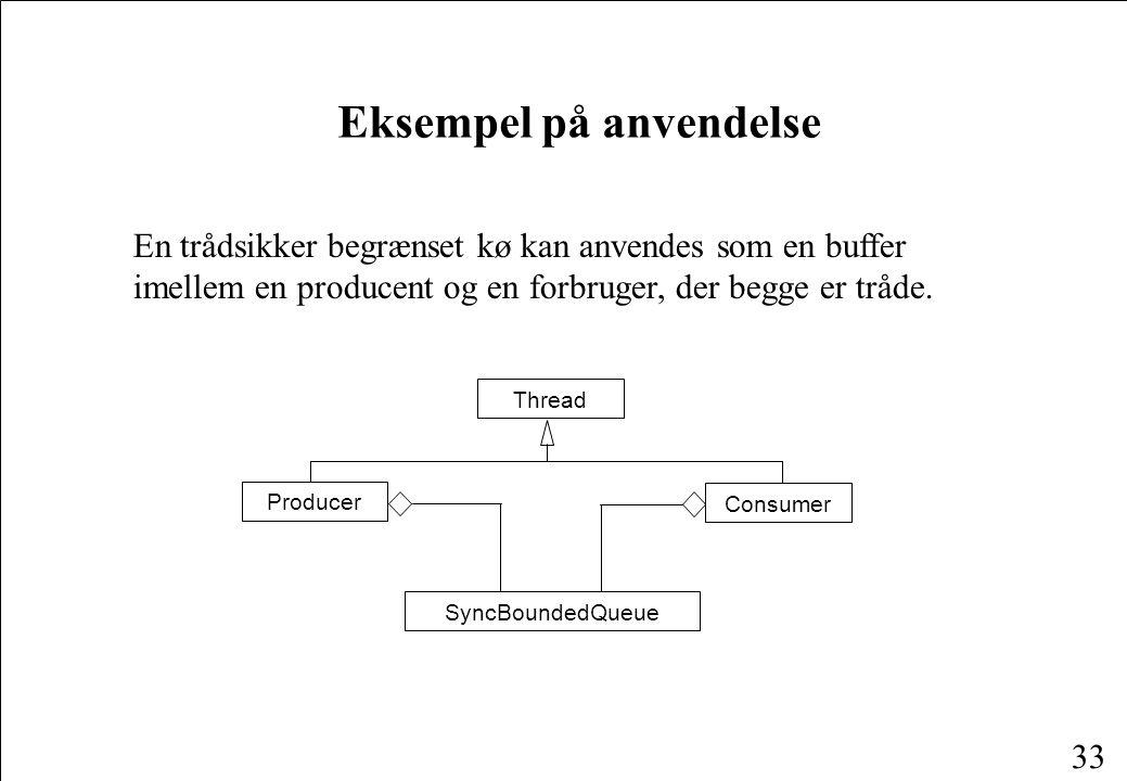 32 En trådsikker begrænset kø public class SyncBoundedQueue extends BoundedQueue { public SyncBoundedQueue(int size) { super(size); } public synchronized boolean isEmpty() { return super.isEmpty(); } public synchronized boolean isFull() { return super.isFull(); } public synchronized int getCount() { return super.getCount(); } public synchronized void put(Object obj) { super.put(obj); } public synchronized Object get() { return super.get(); } }