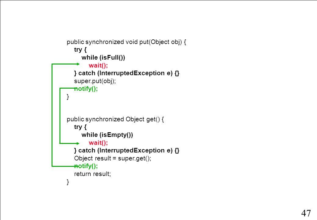 46 public class BoundedQueueWithGuard extends BoundedQueue { public BoundedQueueWithGuard(int size) { super(size); } public synchronized boolean isEmpty() { return super.isEmpty(); } public synchronized boolean isFull() { return super.isFull(); } public synchronized int getCount() { return super.getCount(); } public synchronized void put(Object obj) {...